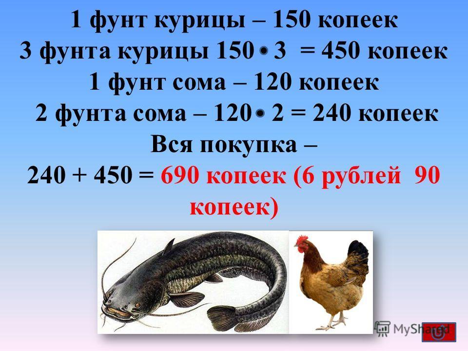 1 фунт курицы – 150 копеек 3 фунта курицы 150 3 = 450 копеек 1 фунт сома – 120 копеек 2 фунта сома – 120 2 = 240 копеек Вся покупка – 240 + 450 = 690 копеек (6 рублей 90 копеек)