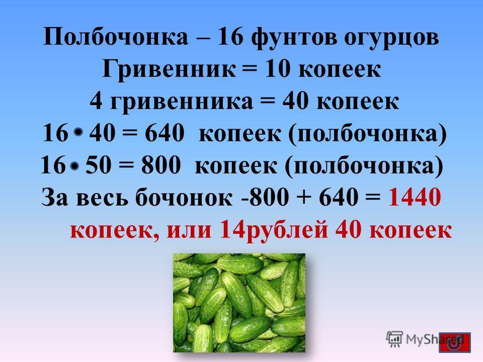 Полбочонка – 16 фунтов огурцов Гривенник = 10 копеек 4 гривенника = 40 копеек 16 40 = 640 копеек (полбочонка) 16 50 = 800 копеек (полбочонка) За весь бочонок -800 + 640 = 1440 копеек, или 14 рублей 40 копеек