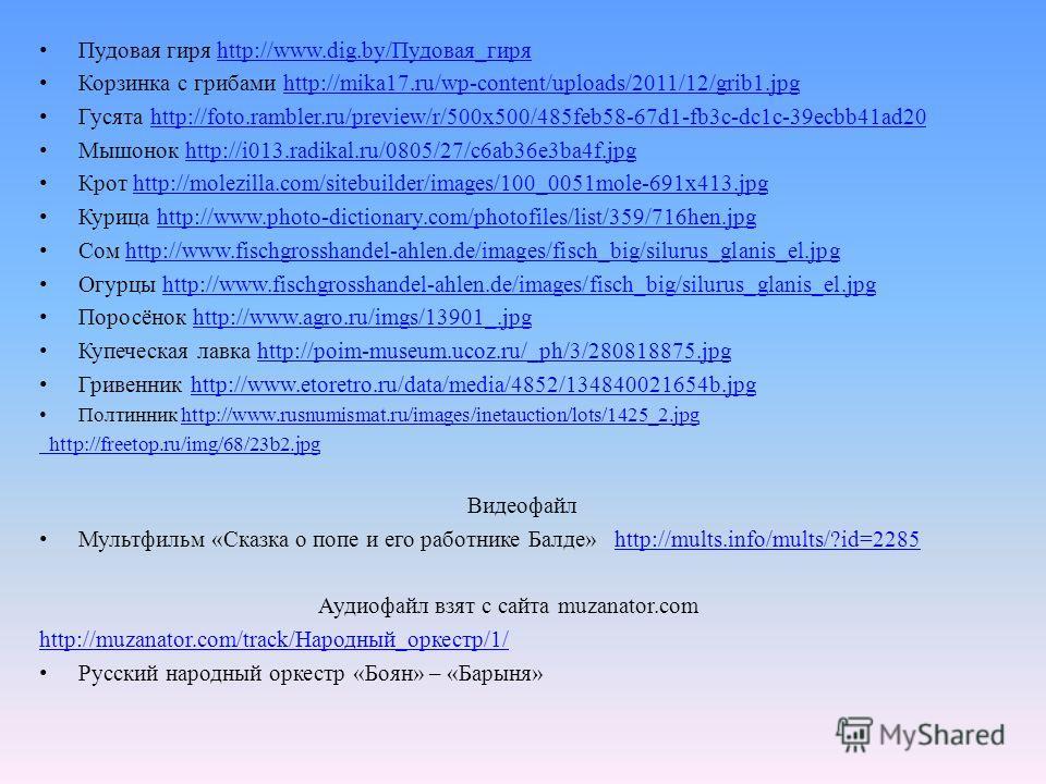 Пудовая гиря http://www.dig.by/Пудовая_гиряhttp://www.dig.by/Пудовая_гиря Корзинка с грибами http://mika17.ru/wp-content/uploads/2011/12/grib1.jpghttp://mika17.ru/wp-content/uploads/2011/12/grib1. jpg Гусята http://foto.rambler.ru/preview/r/500x500/4