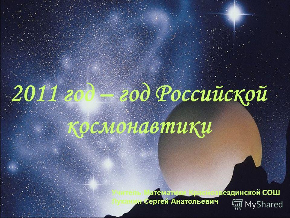 2011 год – год Российской космонавтики Учитель Математики Краснозвездинской СОШ Луканин Сергей Анатольевич