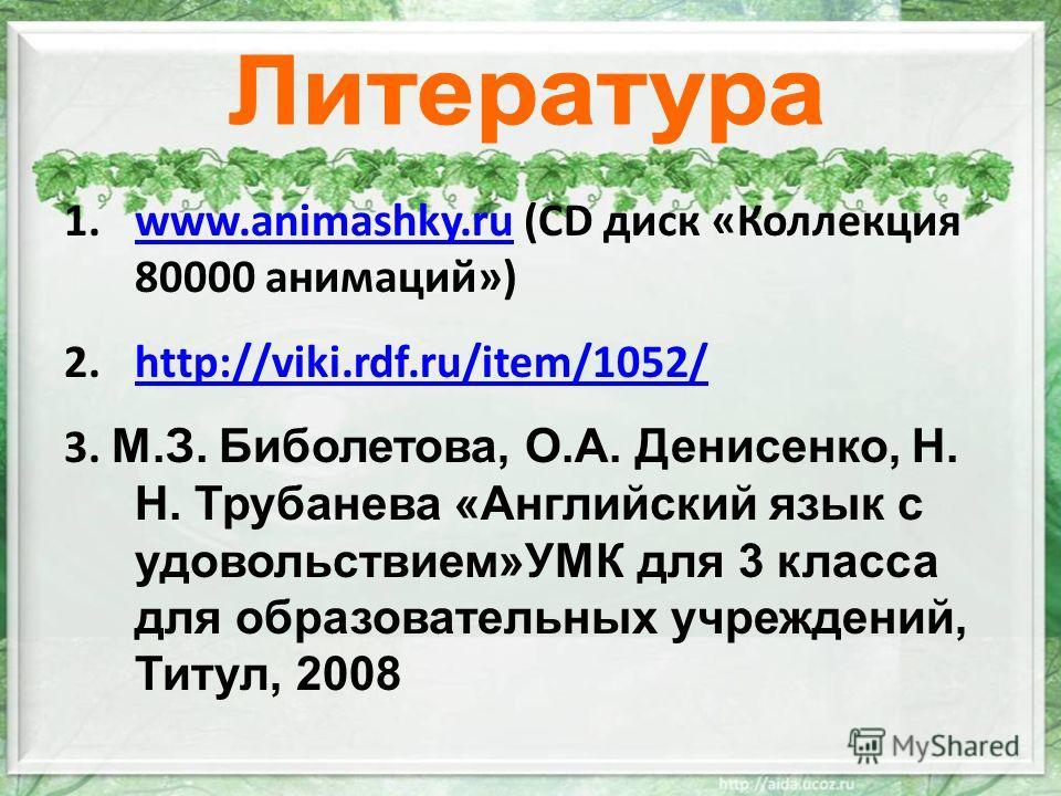 1.www.animashky.ru (CD диск «Коллекция 80000 анимаций»)www.animashky.ru 2.http://viki.rdf.ru/item/1052/http://viki.rdf.ru/item/1052/ 3. М.З. Биболетова, О.А. Денисенко, Н. Н. Трубанева «Английский язык с удовольствием»УМК для 3 класса для образовател