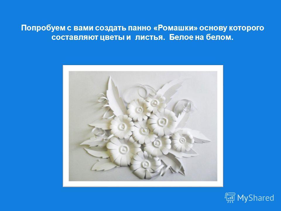 Попробуем с вами создать панно «Ромашки» основу которого составляют цветы и листья. Белое на белом.