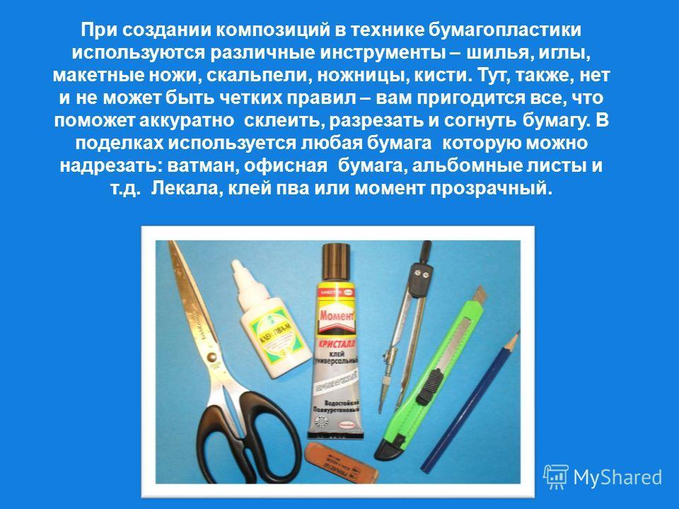 При создании композиций в технике бумагопластики используются различные инструменты – шилья, иглы, макетные ножи, скальпели, ножницы, кисти. Тут, также, нет и не может быть четких правил – вам пригодится все, что поможет аккуратно склеить, разрезать