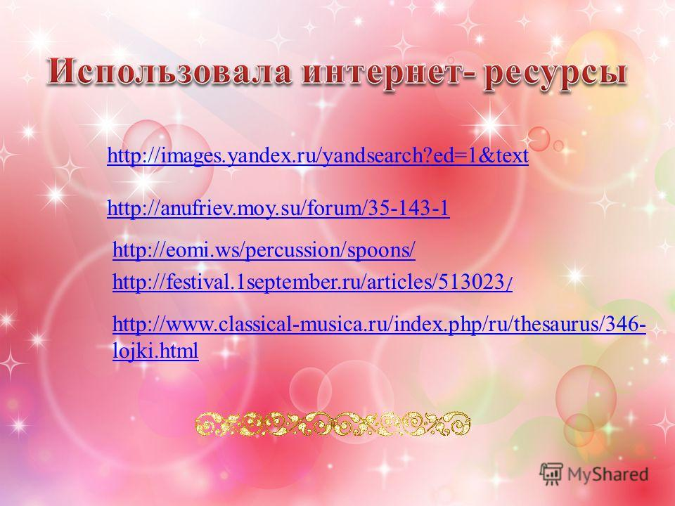 http://images.yandex.ru/yandsearch?ed=1&text http://anufriev.moy.su/forum/35-143-1 http://eomi.ws/percussion/spoons/ http://www.classical-musica.ru/index.php/ru/thesaurus/346- lojki.html http://festival.1september.ru/articles/513023 /