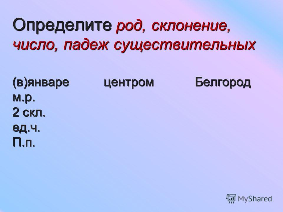Определите род, склонение, число, падеж существительных (в)январе центром Белгород м.р. 2 скл. ед.ч. П.п.