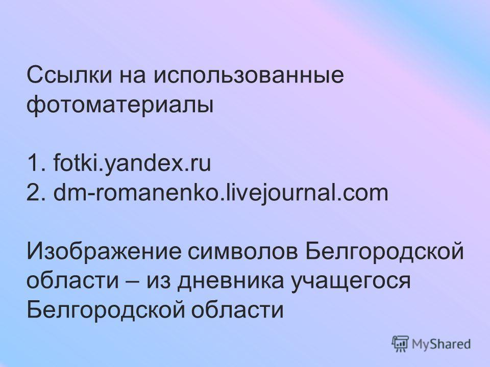 Ссылки на использованные фотоматериалы 1. fotki.yandex.ru 2. dm-romanenko.livejournal.com Изображение символов Белгородской области – из дневника учащегося Белгородской области