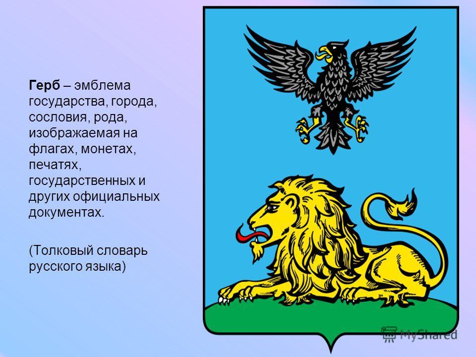Герб – эмблема государства, города, сословия, рода, изображаемая на флагах, монетах, печатях, государственных и других официальных документах. (Толковый словарь русского языка)
