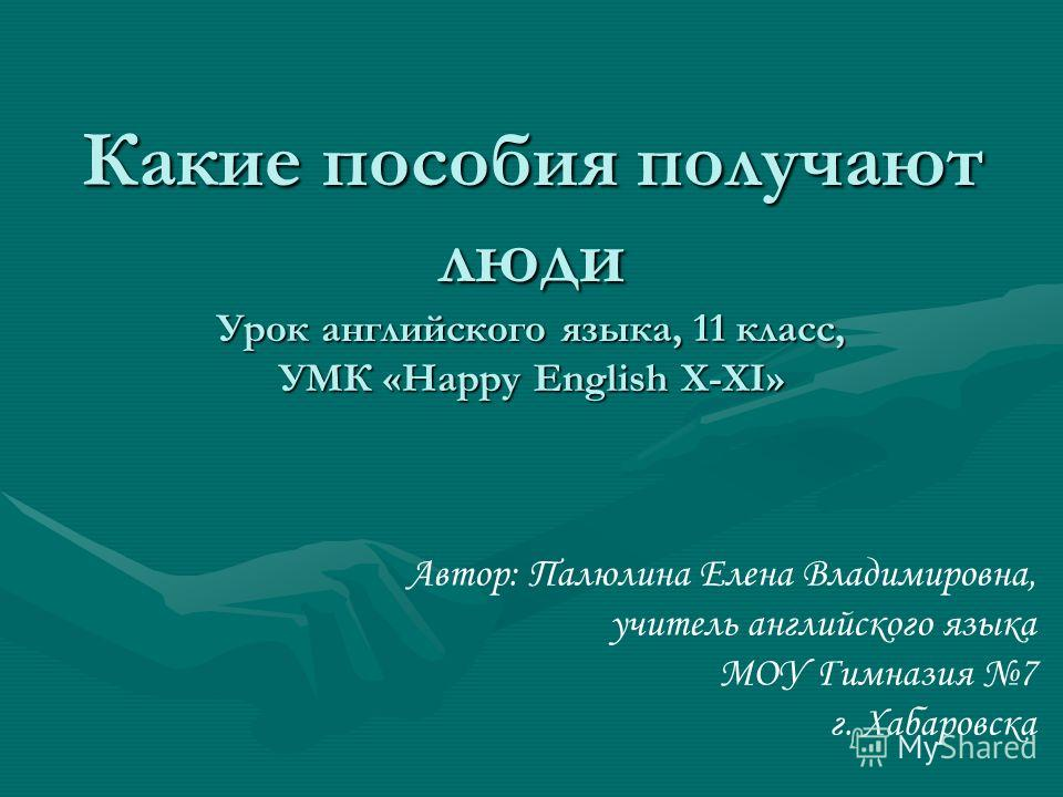 Какие пособия получают люди Урок английского языка, 11 класс, УМК «Happy English X-XI» Автор: Палюлина Елена Владимировна, учитель английского языка МОУ Гимназия 7 г. Хабаровска