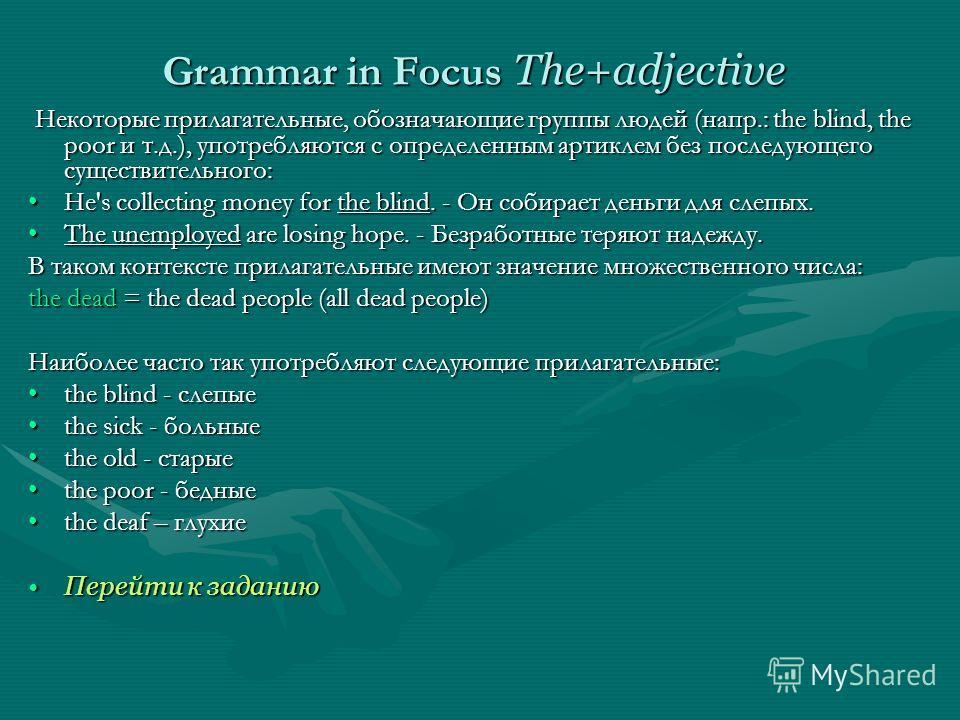 Grammar in Focus The+adjective Некоторые прилагательные, обозначающие группы людей (напр.: the blind, the poor и т.д.), употребляются с определенным артиклем без последующего существительного: Некоторые прилагательные, обозначающие группы людей (напр