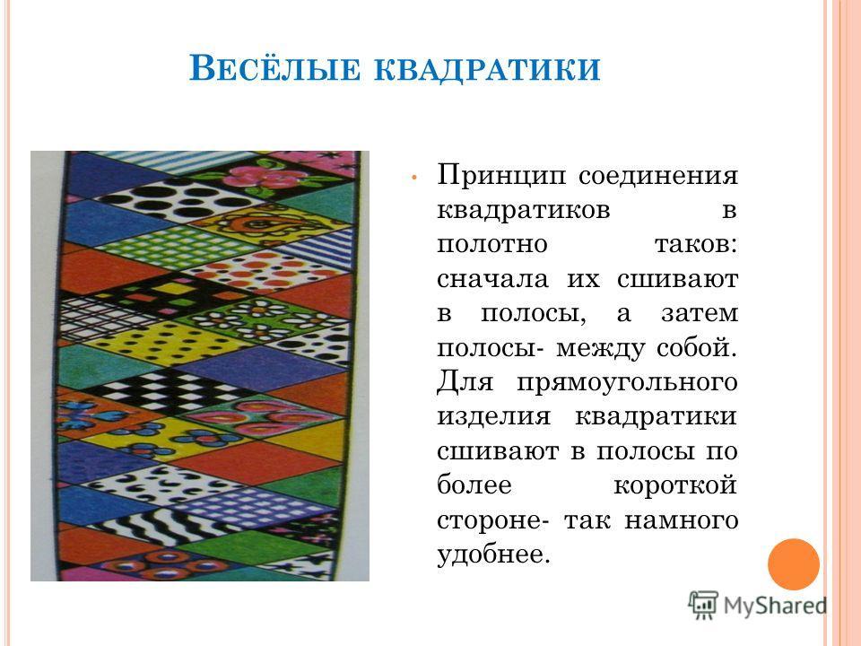 В ЕСЁЛЫЕ КВАДРАТИКИ Принцип соединения квадратиков в полотно таков: сначала их сшивают в полосы, а затем полосы- между собой. Для прямоугольного изделия квадратики сшивают в полосы по более короткой стороне- так намного удобнее.