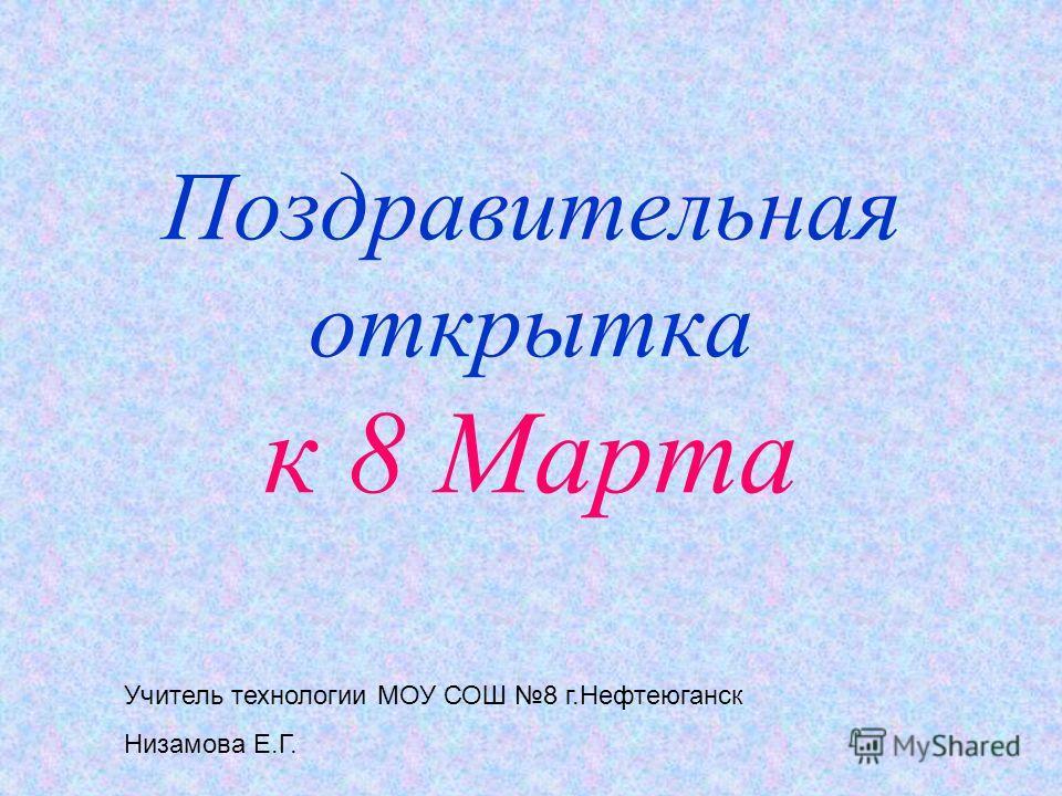 Поздравительная открытка к 8 Марта Учитель технологии МОУ СОШ 8 г.Нефтеюганск Низамова Е.Г.