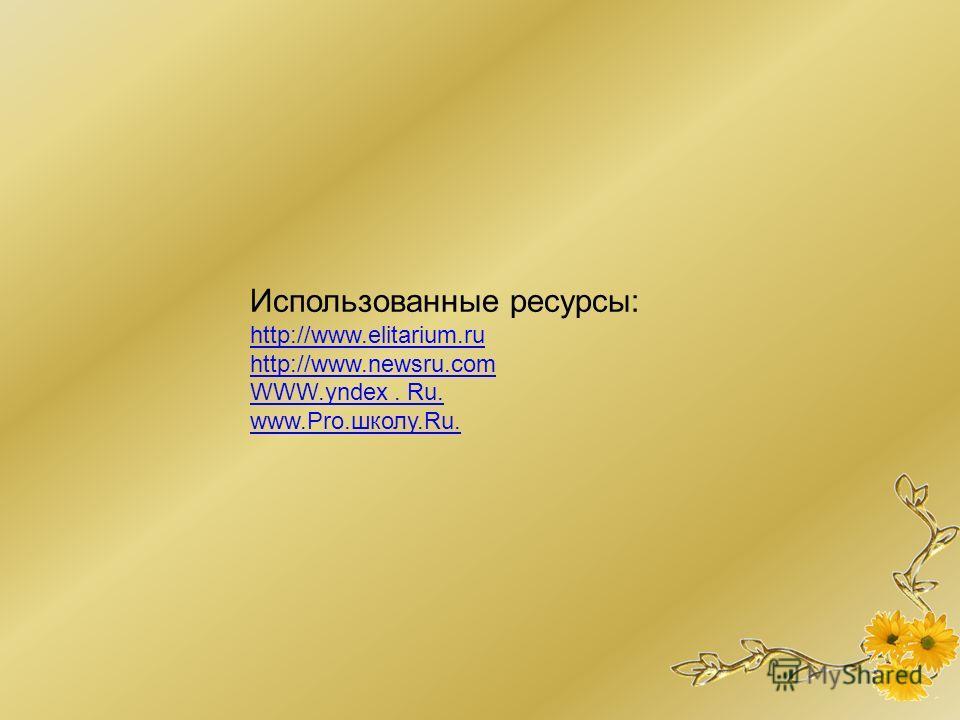 Использованные ресурсы: http://www.elitarium.ru http://www.newsru.com WWW.yndex. Ru. www.Pro.школу.Ru.