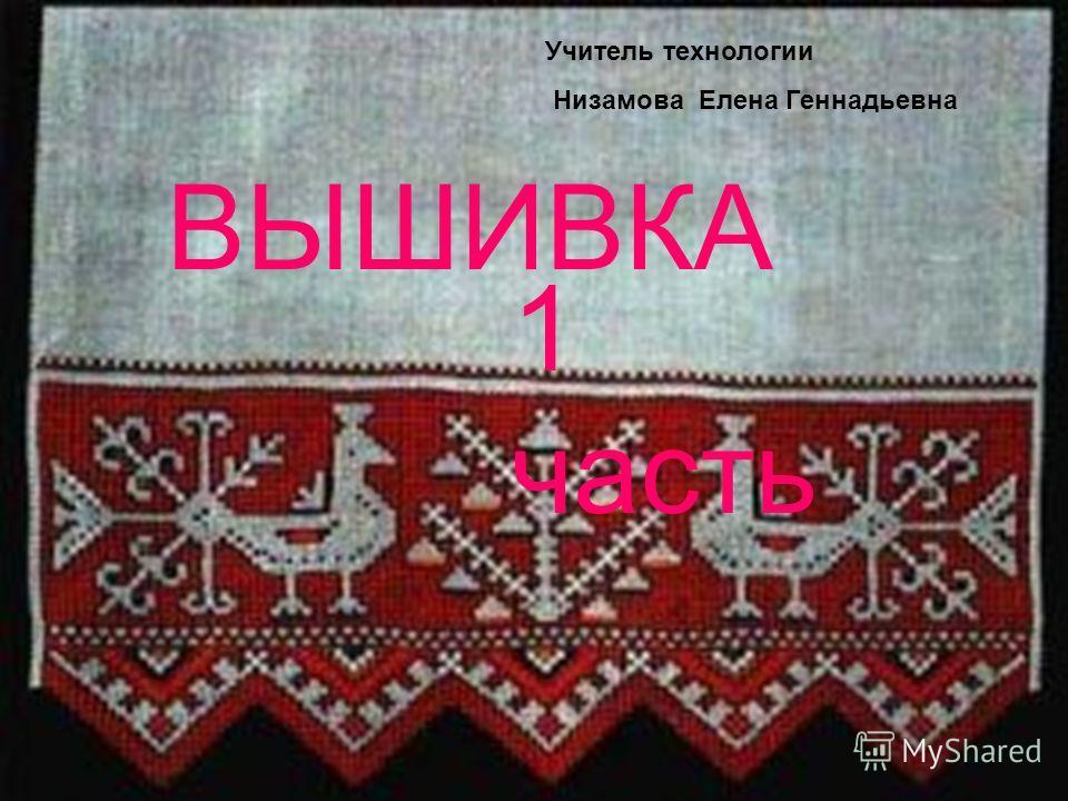 ВЫШИВКА 1 часть Учитель технологии Низамова Елена Геннадьевна