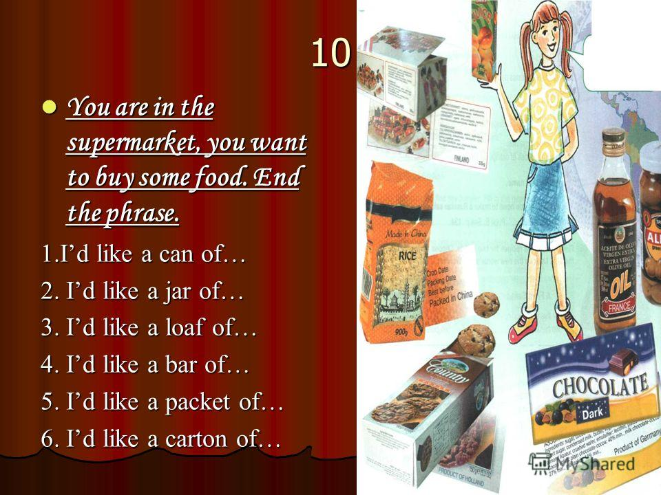 10 You are in the supermarket, you want to buy some food. End the phrase. You are in the supermarket, you want to buy some food. End the phrase. 1. Id like a can of… 2. Id like a jar of… 3. Id like a loaf of… 4. Id like a bar of… 5. Id like a packet