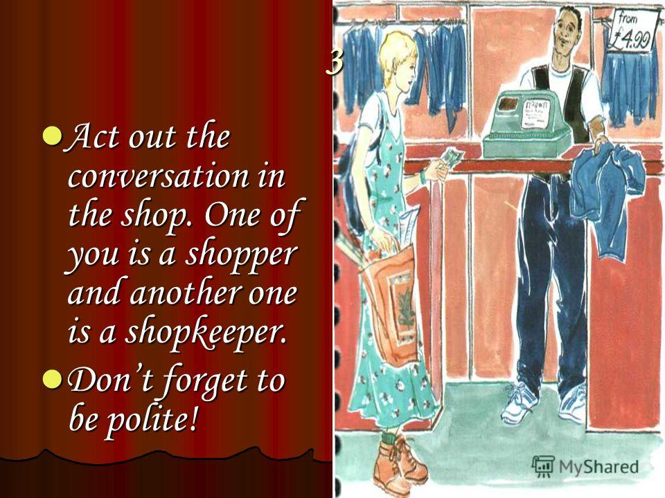 3 Act out the conversation in the shop. One of you is a shopper and another one is a shopkeeper. Act out the conversation in the shop. One of you is a shopper and another one is a shopkeeper. Dont forget to be polite! Dont forget to be polite!