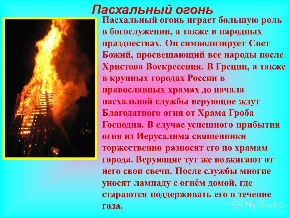 Пасхальный огонь Пасхальный огонь играет большую роль в богослужении, а также в народных празднествах. Он символизирует Свет Божий, просвещающий все народы после Христова Воскресения. В Греции, а также в крупных городах России в православных храмах д
