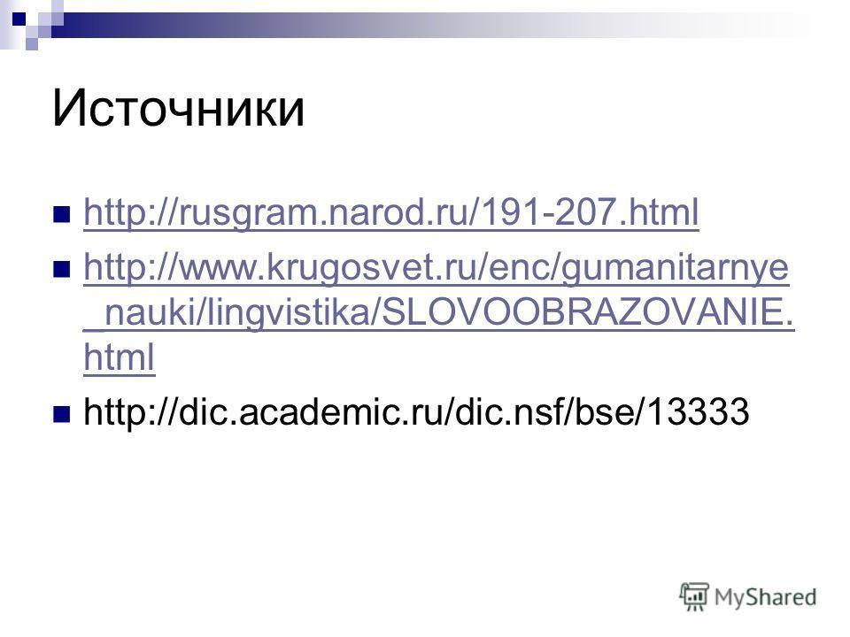 Источники http://rusgram.narod.ru/191-207. html http://www.krugosvet.ru/enc/gumanitarnye _nauki/lingvistika/SLOVOOBRAZOVANIE. html http://www.krugosvet.ru/enc/gumanitarnye _nauki/lingvistika/SLOVOOBRAZOVANIE. html http://dic.academic.ru/dic.nsf/bse/1