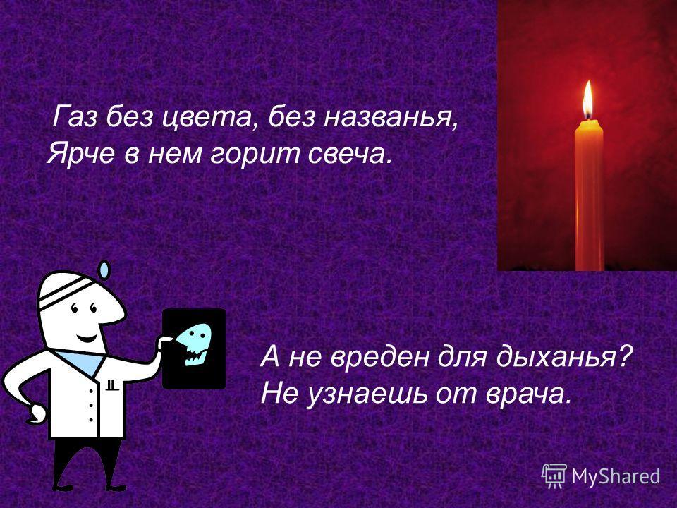 Газ без цвета, без названья, Ярче в нем горит свеча. А не вреден для дыханья? Не узнаешь от врача.