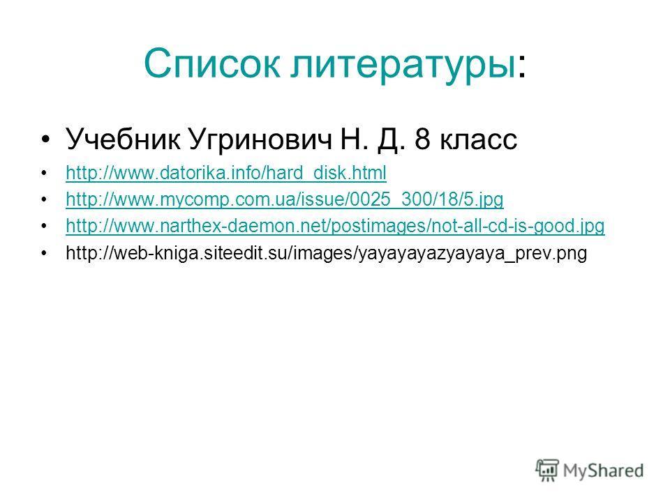 Список литературы: Учебник Угринович Н. Д. 8 класс http://www.datorika.info/hard_disk.html http://www.mycomp.com.ua/issue/0025_300/18/5. jpg http://www.narthex-daemon.net/postimages/not-all-cd-is-good.jpg http://web-kniga.siteedit.su/images/yayayayaz
