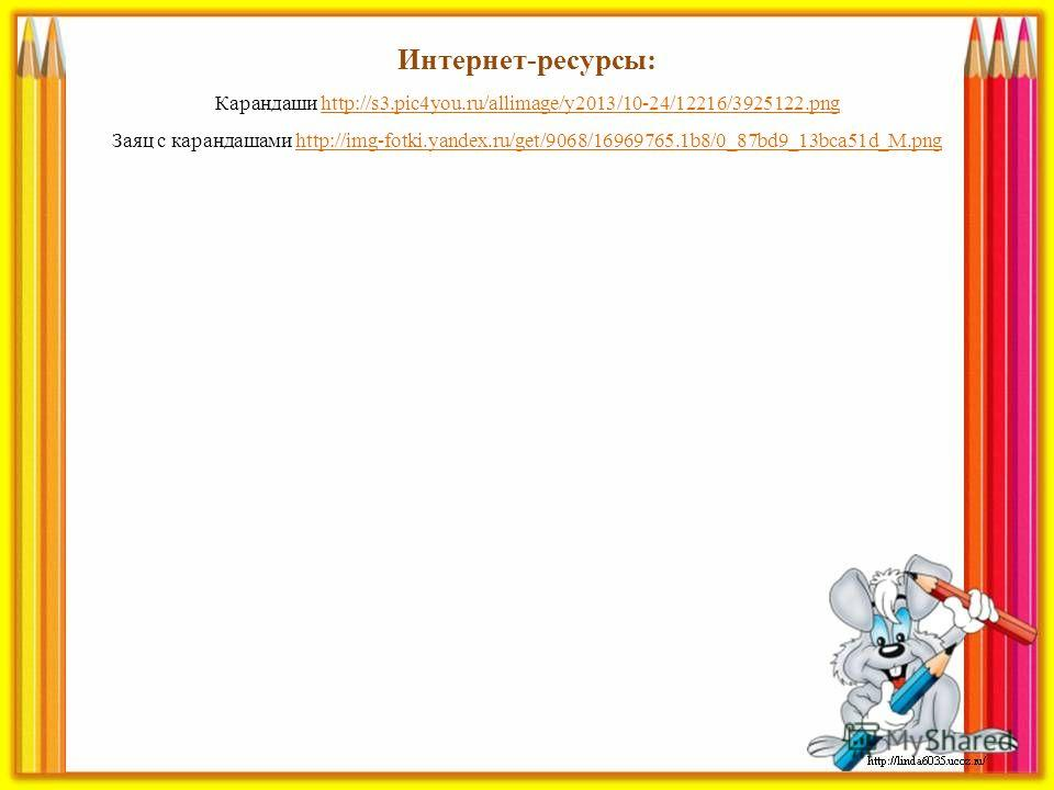 Интернет-ресурсы: Карандаши http://s3.pic4you.ru/allimage/y2013/10-24/12216/3925122.pnghttp://s3.pic4you.ru/allimage/y2013/10-24/12216/3925122. png Заяц с карандашами http://img-fotki.yandex.ru/get/9068/16969765.1b8/0_87bd9_13bca51d_M.pnghttp://img-f