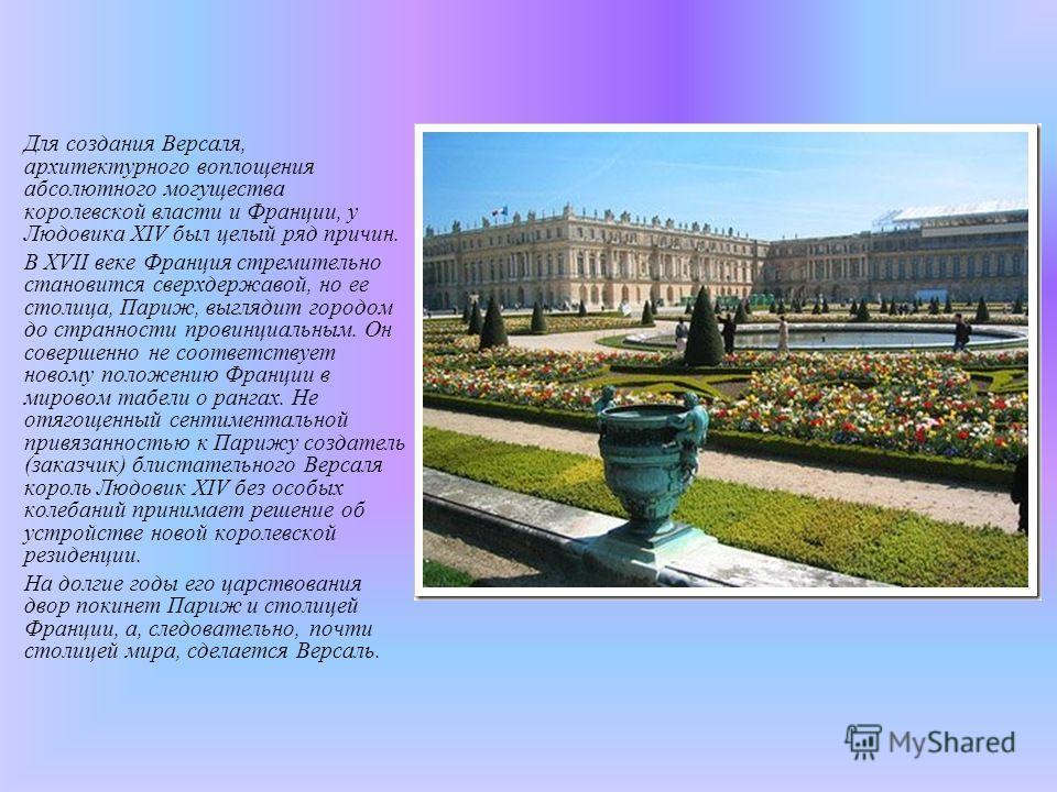 Для создания Версаля, архитектурного воплощения абсолютного могущества королевской власти и Франции, у Людовика XIV был целый ряд причин. В XVII веке Франция стремительно становится сверхдержавой, но ее столица, Париж, выглядит городом до странности