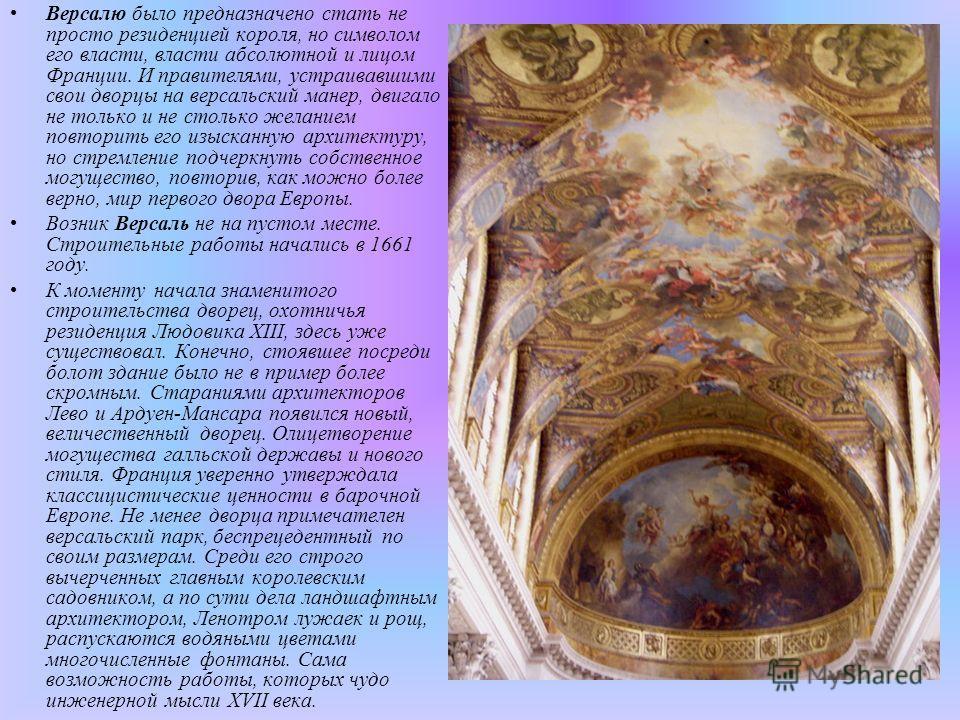 Версалю было предназначено стать не просто резиденцией короля, но символом его власти, власти абсолютной и лицом Франции. И правителями, устраивавшими свои дворцы на версальский манер, двигало не только и не столько желанием повторить его изысканную