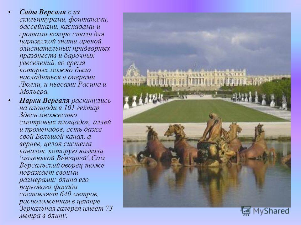 Сады Версаля с их скульптурами, фонтанами, бассейнами, каскадами и гротами вскоре стали для парижской знати ареной блистательных придворных празднеств и барочных увеселений, во время которых можно было насладиться и операми Люлли, и пьесами Расина и