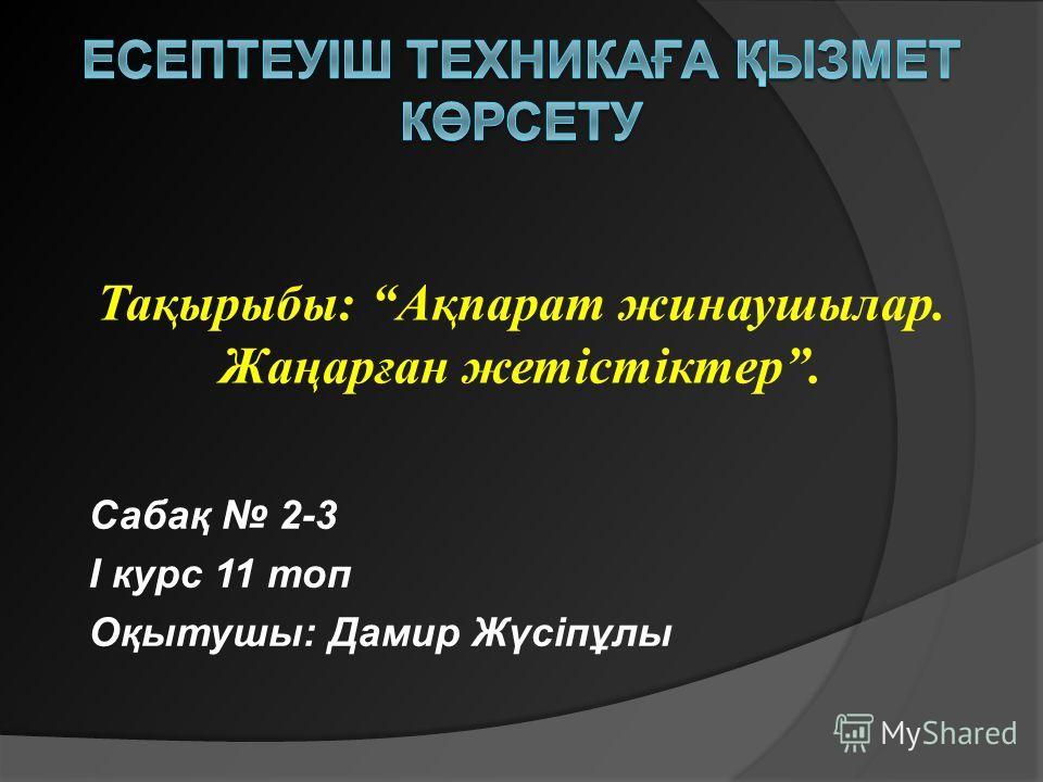 Сабақ 2-3 І курс 11 топ Оқытушы: Дамир Жүсіпұлы Тақырыбы: Ақпарат жинаушылар. Жаңарған жетістіктер.