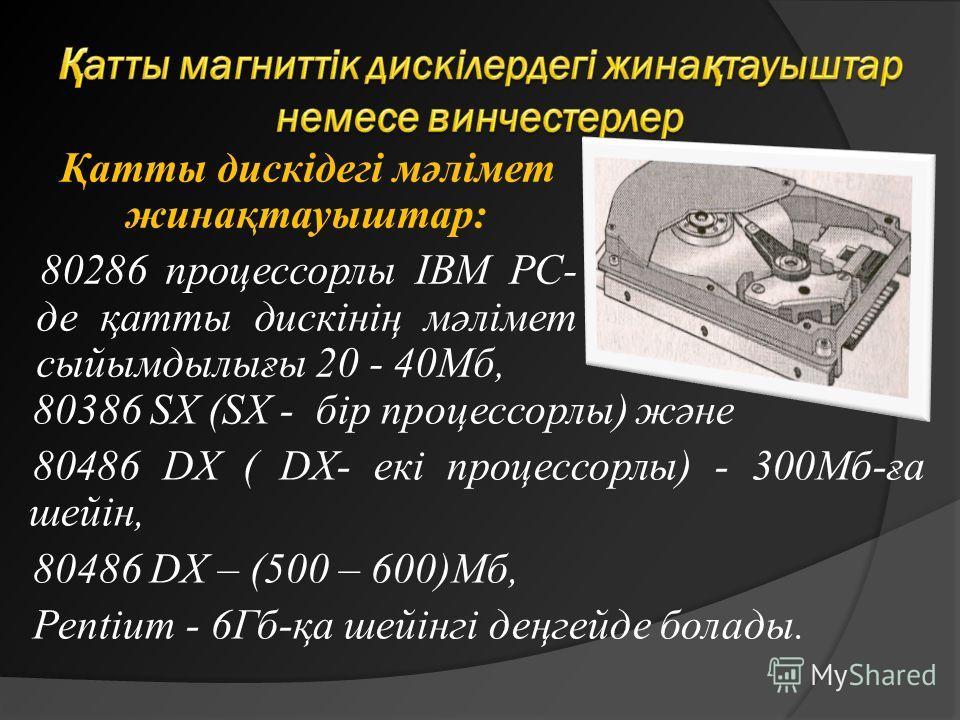 Қатты дискідегі мәлімет жинақтауыштар: 80286 процессорлы ІBM PC- де қатты дискінің мәлімет сыйымдылығы 20 - 40Мб, 80386 SX (SX - бір процессорлы) және 80486 DX ( DX- екі процессорлы) - 300Мб-ға шейін, 80486 DX – (500 – 600)Мб, Pentіum - 6Гб-қа шейінг