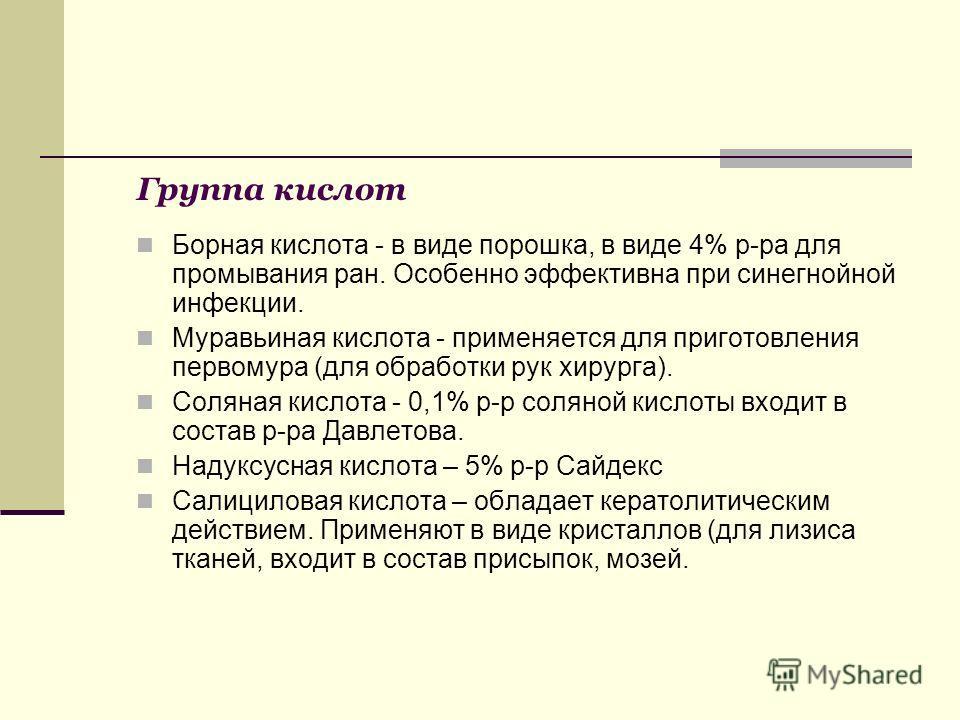 Группа кислот Борная кислота - в виде порошка, в виде 4% р-ра для промывания ран. Особенно эффективна при синегнойной инфекции. Муравьиная кислота - применяется для приготовления первомура (для обработки рук хирурга). Соляная кислота - 0,1% р-р солян