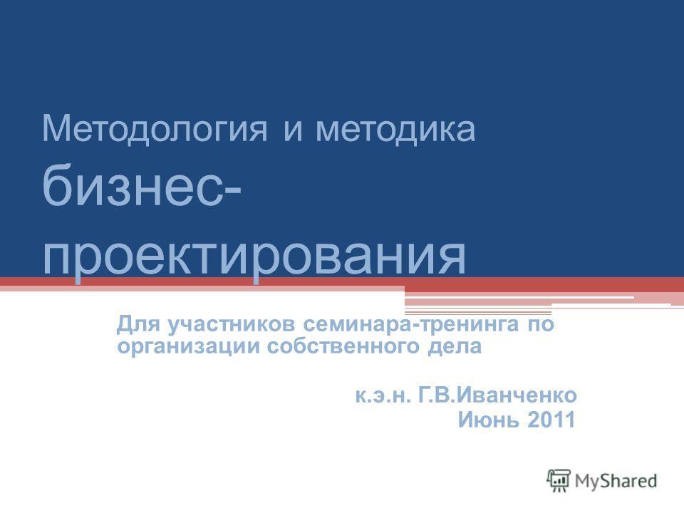 Методология и методика бизнес- проектирования Для участников семинара-тренинга по организации собственного дела к.э.н. Г.В.Иванченко Июнь 2011