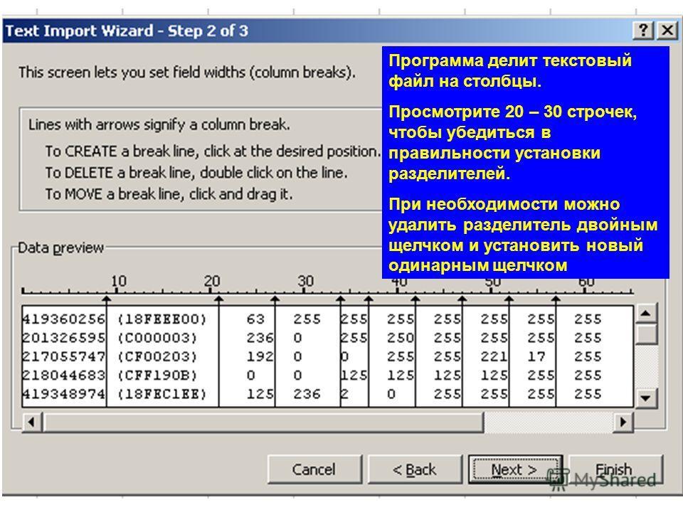 Программа делит текстовый файл на столбцы. Просмотрите 20 – 30 строчек, чтобы убедиться в правильности установки разделителей. При необходимости можно удалить разделитель двойным щелчком и установить новый одинарным щелчком