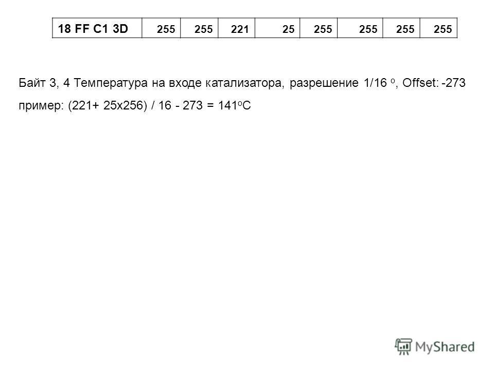 18 FF C1 3D 255 22125255 Байт 3, 4 Температура на входе катализатора, разрешение 1/16 о, Offset: -273 пример: (221+ 25x256) / 16 - 273 = 141 o C