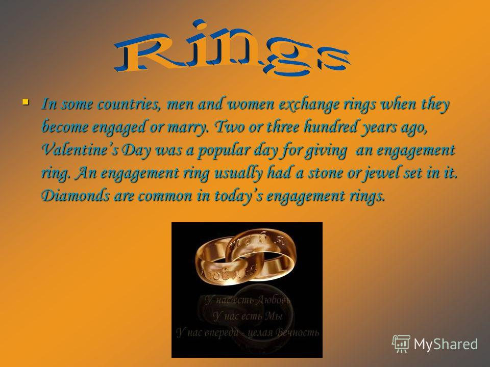 In some countries, men and women exchange rings when they become engaged or marry. Two or three hundred years ago, Valentines Day was a popular day for giving an engagement ring. An engagement ring usually had a stone or jewel set in it. Diamonds are
