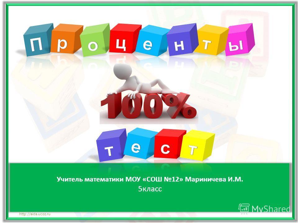 Учитель математики МОУ «СОШ 12» Мариничева И.М. 5 класс http://aida.ucoz.ru