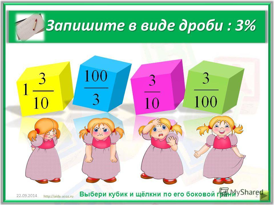 Запишите в виде дроби : 3% 22.09.20142 Выбери кубик и щёлкни по его боковой грани