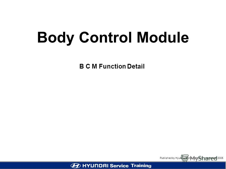 Published by Hyundai Motor company, september 2005 B C M Function Detail Body Control Module