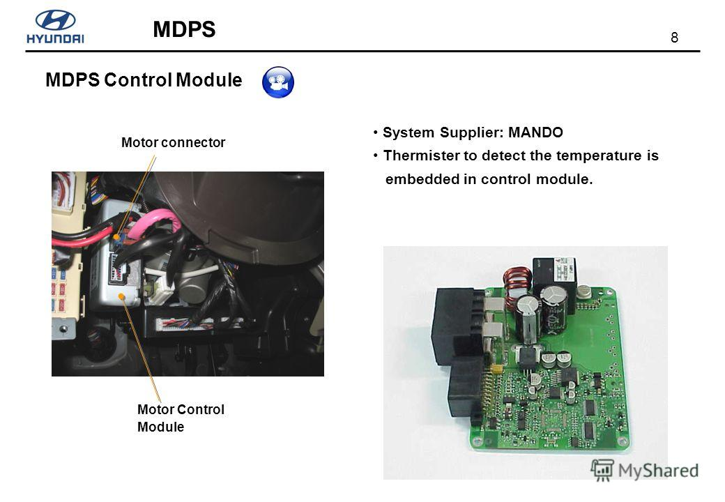 8 MDPS MDPS Control Module System Supplier: MANDO Thermister to detect the temperature is embedded in control module. Motor connector Motor Control Module