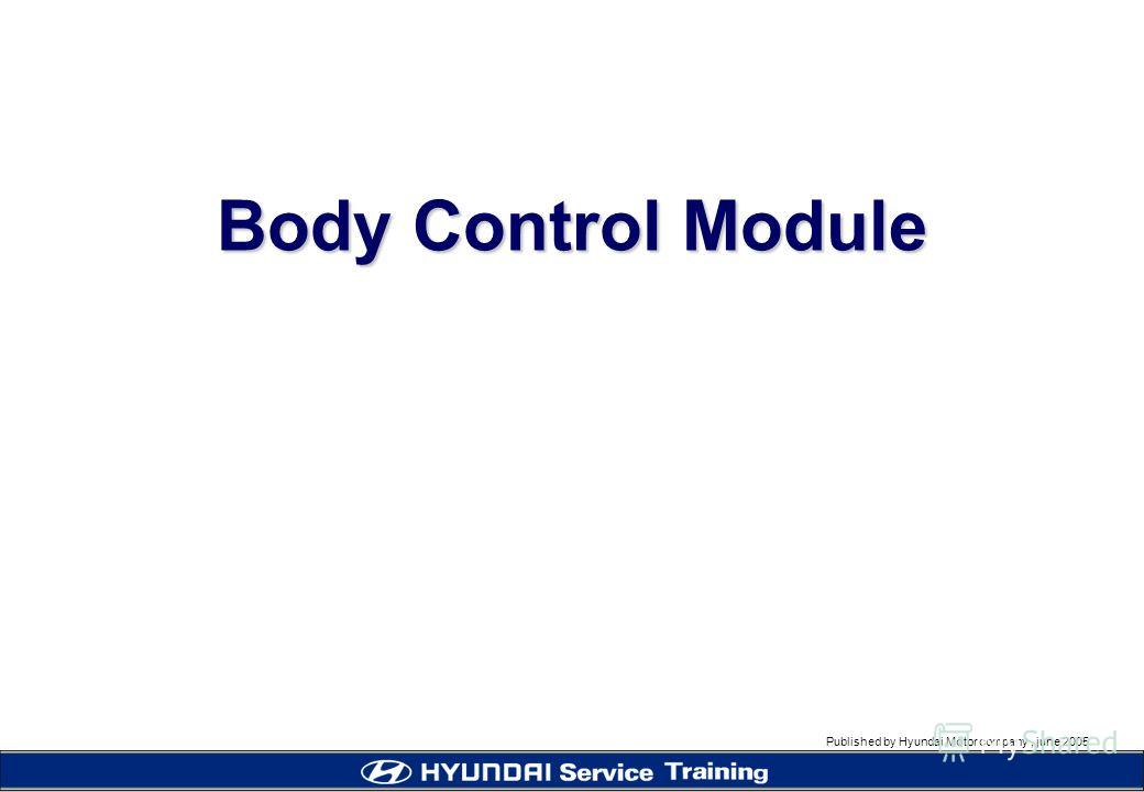 Published by Hyundai Motor company, june 2005 Body Control Module