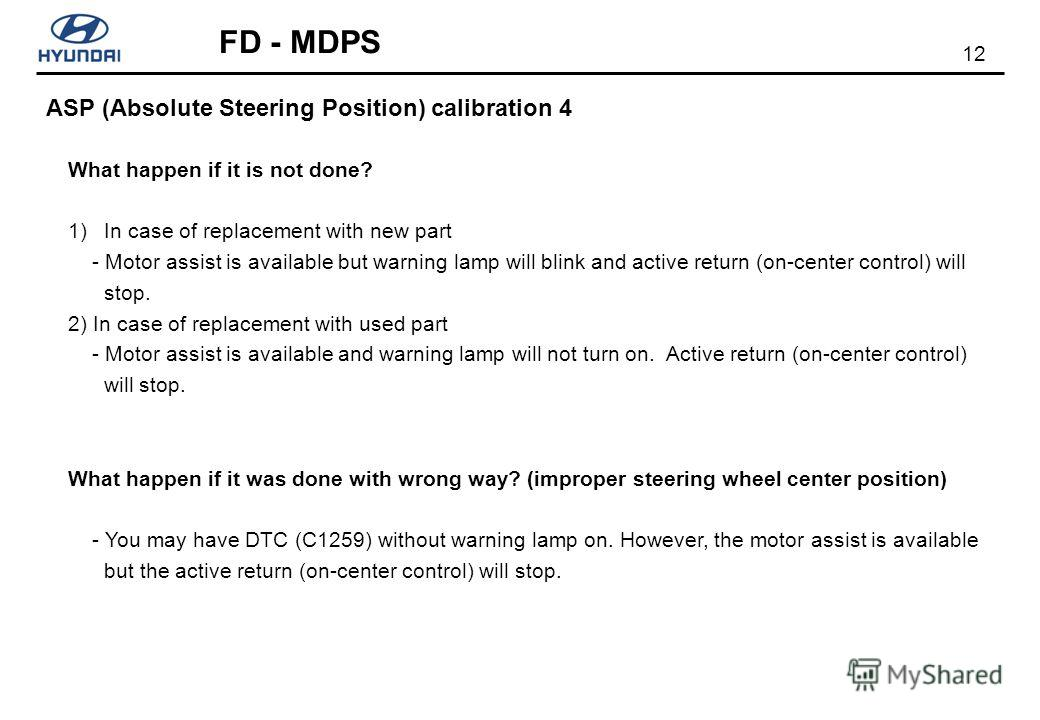 12 FD - MDPS ASP (Absolute Steering Position) calibration 4 What happen if it is not done? 1)In case of replacement with new part - Motor assist is available but warning lamp will blink and active return (on-center control) will stop. 2) In case of r