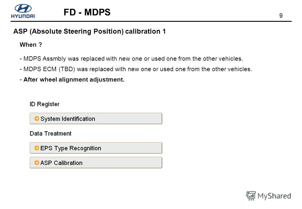 9 FD - MDPS ASP (Absolute Steering Position) calibration 1 When ? - MDPS Assmbly was replaced with new one or used one from the other vehicles. - MDPS ECM (TBD) was replaced with new one or used one from the other vehicles. - After wheel alignment ad