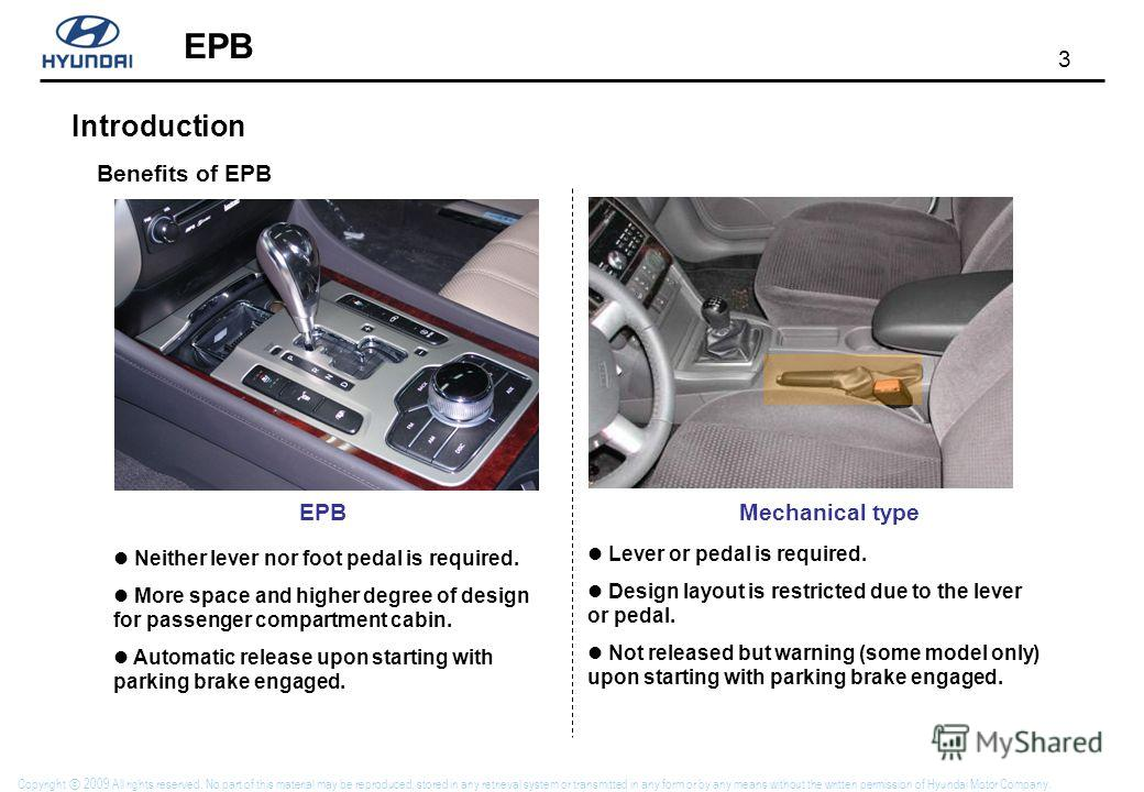 3 Copyright 2009 All rights reserved. No part of this material may be reproduced, stored in any retrieval system or transmitted in any form or by any means without the written permission of Hyundai Motor Company. Introduction EPB Benefits of EPB EPBM