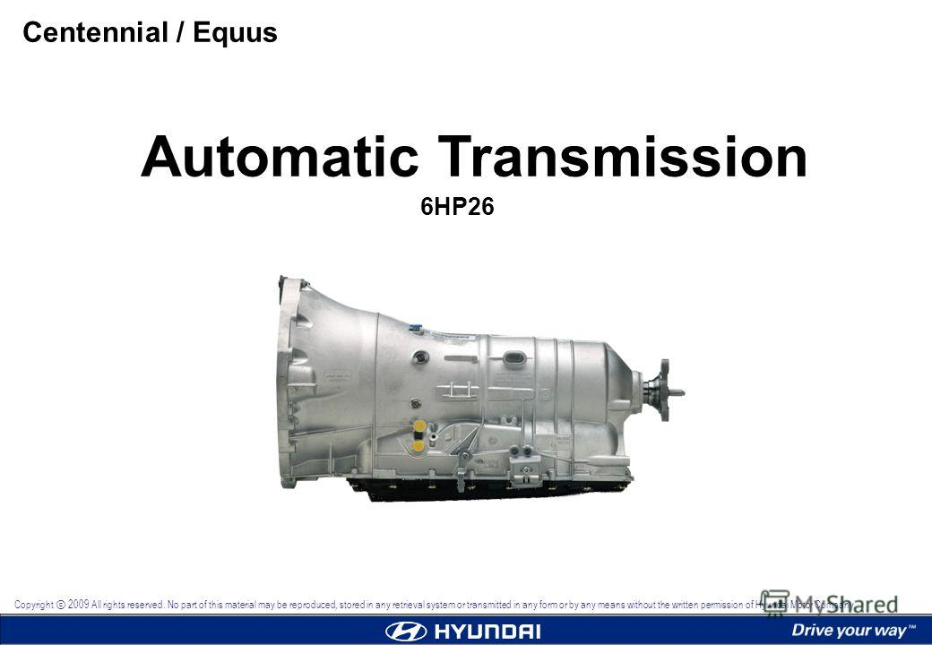 Automatic Transmission 6HP26 Centennial / Equus Copyright 2009 All rights reserved. No part of this material may be reproduced, stored in any retrieval system or transmitted in any form or by any means without the written permission of Hyundai Motor