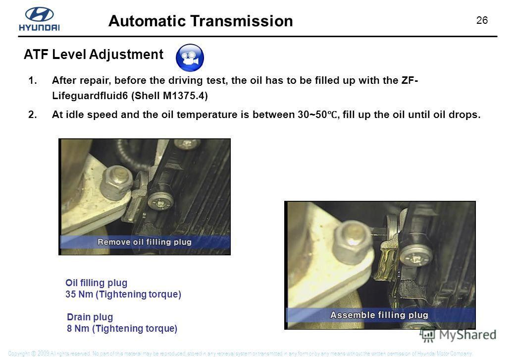 26 Automatic Transmission Copyright 2009 All rights reserved. No part of this material may be reproduced, stored in any retrieval system or transmitted in any form or by any means without the written permission of Hyundai Motor Company. ATF Level Adj