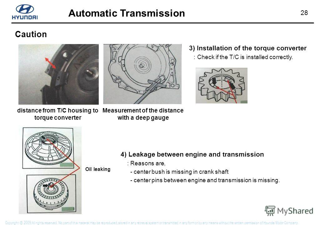 28 Automatic Transmission Copyright 2009 All rights reserved. No part of this material may be reproduced, stored in any retrieval system or transmitted in any form or by any means without the written permission of Hyundai Motor Company. Caution 3) In