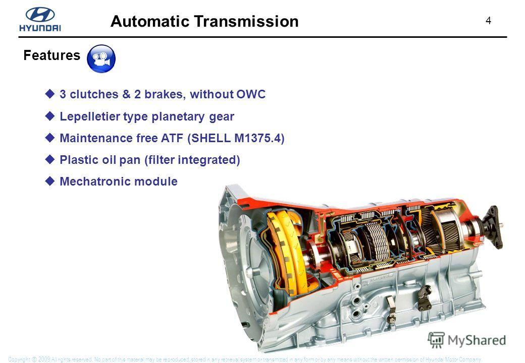 4 Automatic Transmission Copyright 2009 All rights reserved. No part of this material may be reproduced, stored in any retrieval system or transmitted in any form or by any means without the written permission of Hyundai Motor Company. 3 clutches & 2