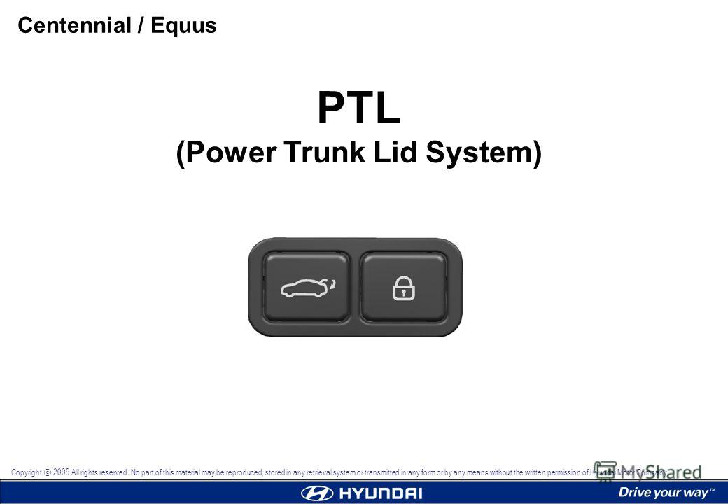 PTL (Power Trunk Lid System) Centennial / Equus Copyright 2009 All rights reserved. No part of this material may be reproduced, stored in any retrieval system or transmitted in any form or by any means without the written permission of Hyundai Motor