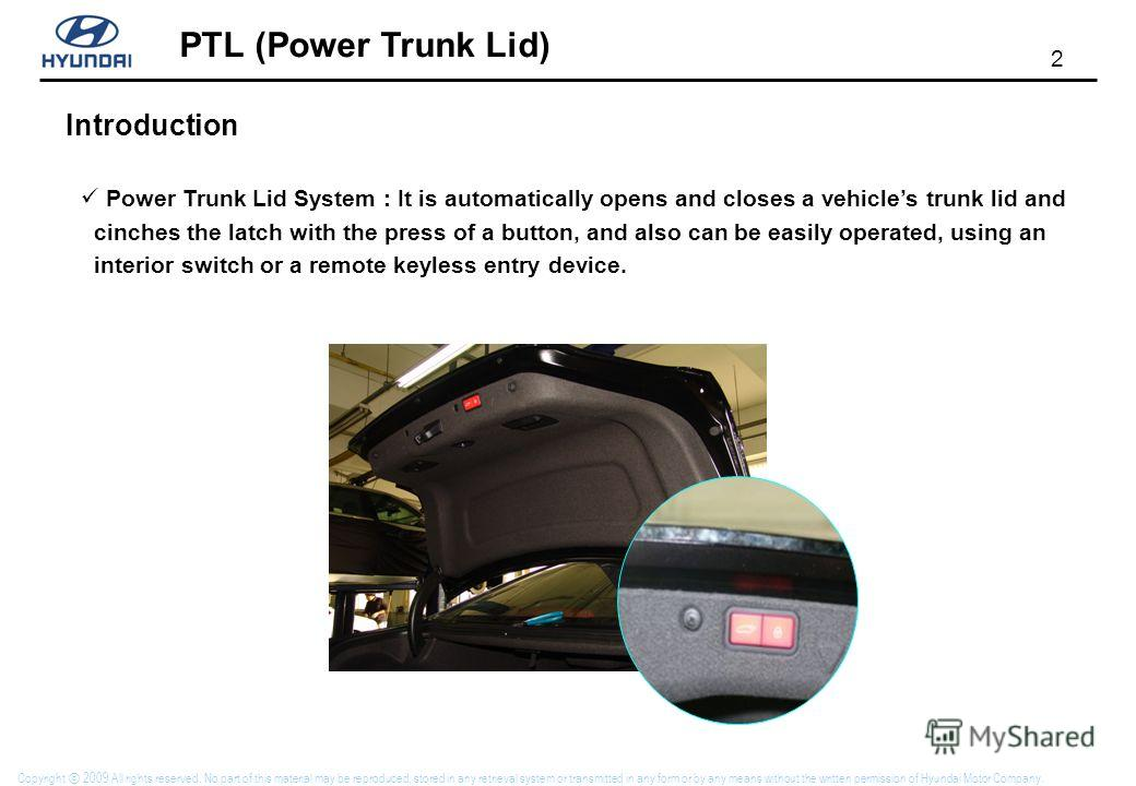 PTL (Power Trunk Lid) 2 Copyright 2009 All rights reserved. No part of this material may be reproduced, stored in any retrieval system or transmitted in any form or by any means without the written permission of Hyundai Motor Company. Power Trunk Lid