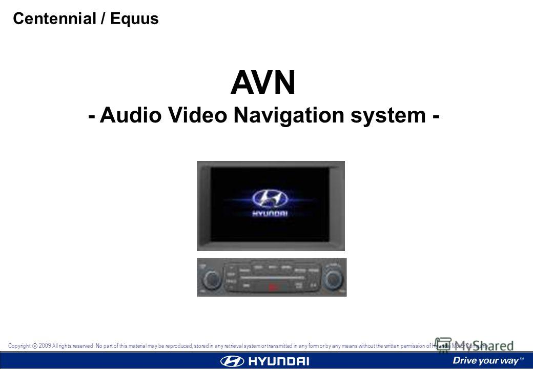 AVN - Audio Video Navigation system - Centennial / Equus Copyright 2009 All rights reserved. No part of this material may be reproduced, stored in any retrieval system or transmitted in any form or by any means without the written permission of Hyund
