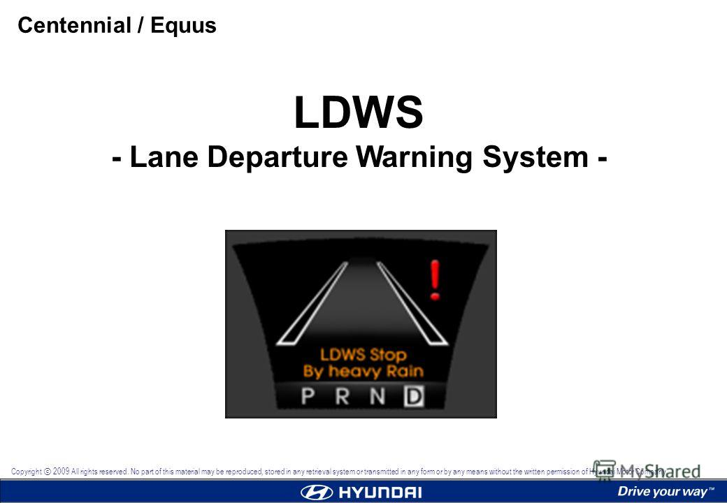 LDWS - Lane Departure Warning System - Centennial / Equus Copyright 2009 All rights reserved. No part of this material may be reproduced, stored in any retrieval system or transmitted in any form or by any means without the written permission of Hyun